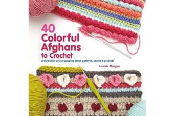 40 Colorful Afghans to Crochet - A Collection of Eye-Popping Stitch Patterns, Blocks & Projects