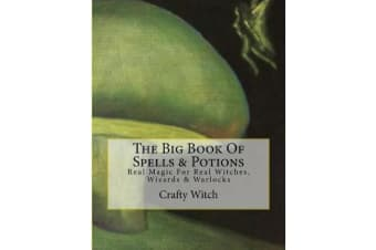 The Big Book of Spells & Potions - Real Magic for Real Witches, Wizards & Warlocks