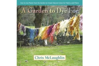 A Garden to Dye for - How to Use Plants from the Garden to Create Natural Colors for Fabrics and Fibers