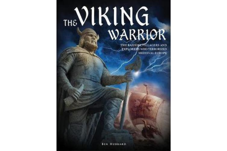 The Viking Warrior - The Raiders, Pillagers and Explorers Who Terrorized Medieval Europe