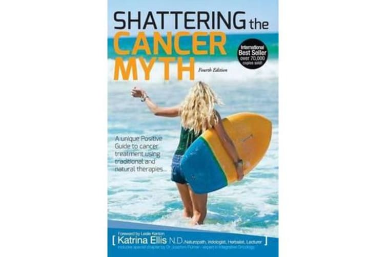 Shattering the Cancer Myth - A Positive Guide to Beating Cancer