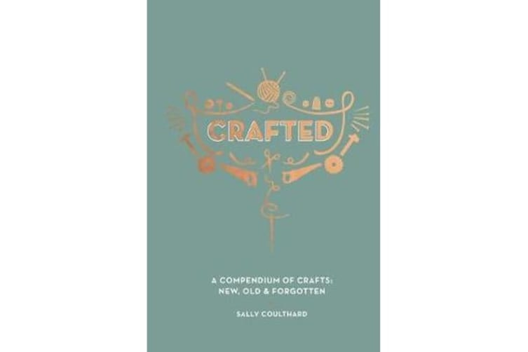 Crafted - A compendium of crafts: new, old and forgotten