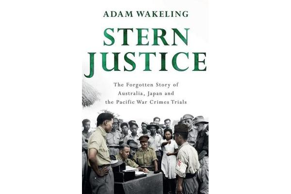 Stern Justice - The Forgotten Story of Australia, Japan and the Pacific War Crimes Trials