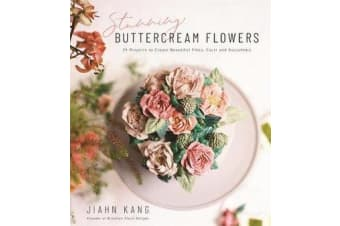 Stunning Buttercream Flowers - 25 Projects to Create Beautiful Flora, Cacti and Succulents