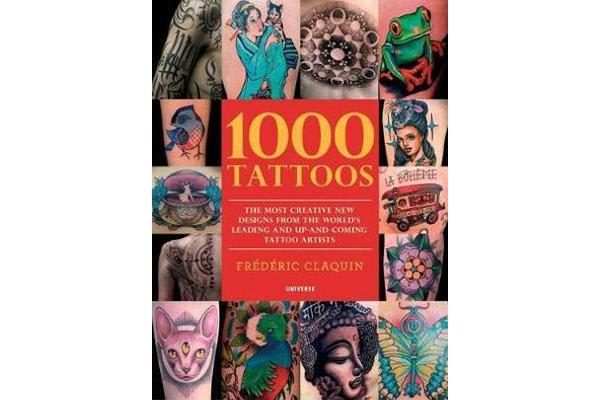 1000 Tattoos - The Most Creative New Designs from the World's Leading and Up-And-Coming Tattoo Artists