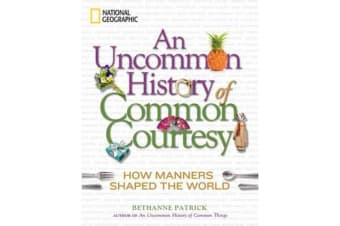 An Uncommon History of Common Courtesy - How Manners Shaped the World