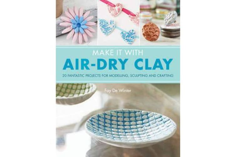 Make It With Air-Dry Clay - 20 Fantastic Projects for Modelling, Sculpting, and Craft