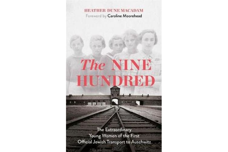 The Nine Hundred - The Extraordinary Young Women of the First Official Jewish Transport to Auschwitz