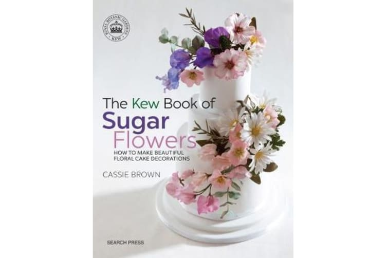 The Kew Book of Sugar Flowers - How to Make Beautiful Floral Cake Decorations