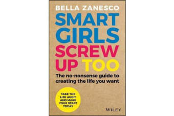 Smart Girls Screw Up Too - The No-Nonsense Guide to Creating The Life You Want