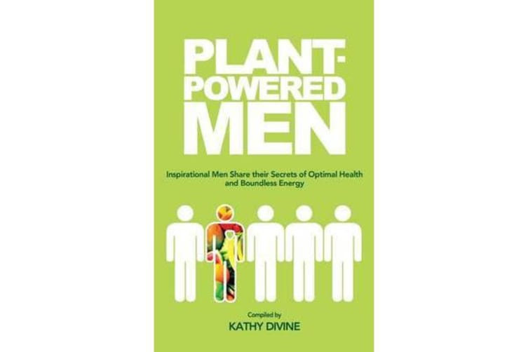 Plant-Powered Men - Inspirational Men Share Their Secrets of Optimal Health and Boundless Energy