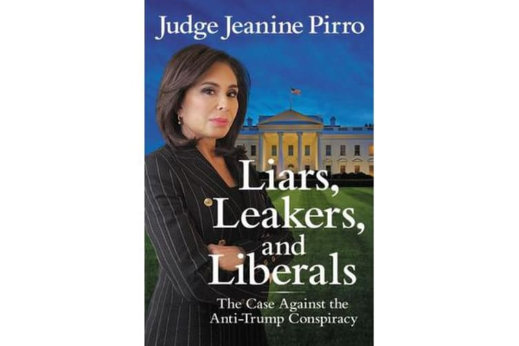 Liars, Leakers, and Liberals - The Case Against the Anti-Trump Conspiracy