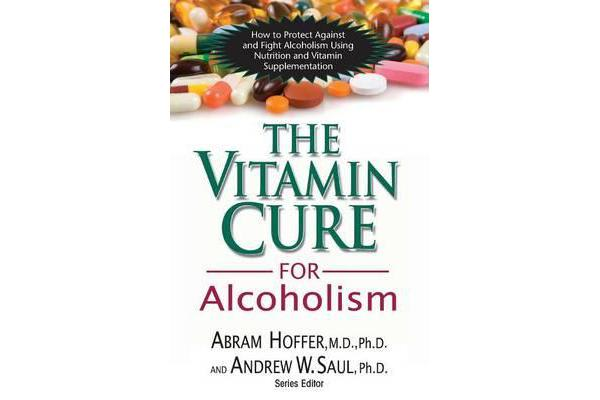 Vitamin Cure for Alcoholism - How to Protect Against and Fight Alcoholism Using Nutrition and Vitamin Supplementation
