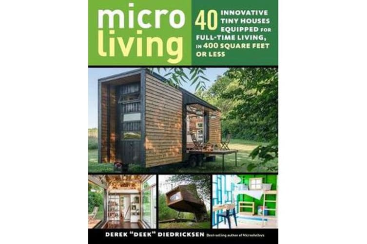 Micro Living - 40 Innovative Tiny Houses Equipped for Full-Time Living, in 400 Square Feet or Less