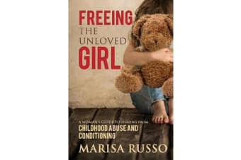 Freeing the Unloved Girl - A Woman's Guide to Healing from Childhood Abuse and Conditioning