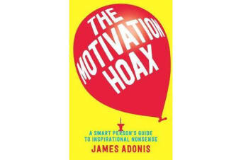 The Motivation Hoax - A Smart Person's Guide to Inspirational Nonsense