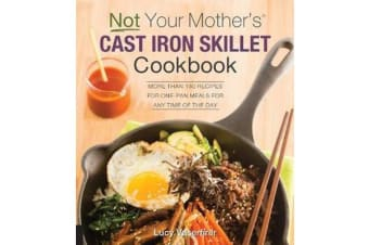 Not Your Mother's Cast Iron Skillet Cookbook - More Than 150 Recipes for One-Pan Meals for Any Time of the Day
