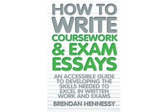 How to Write Coursework & Exam Essays, 6th Edition - An Accessible Guide to Developing the Skills Needed to Excel in Written Work and Exams