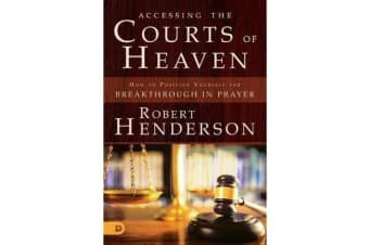 Accessing the Courts of Heaven - Positioning Yourself for Breakthrough and Answered Prayers