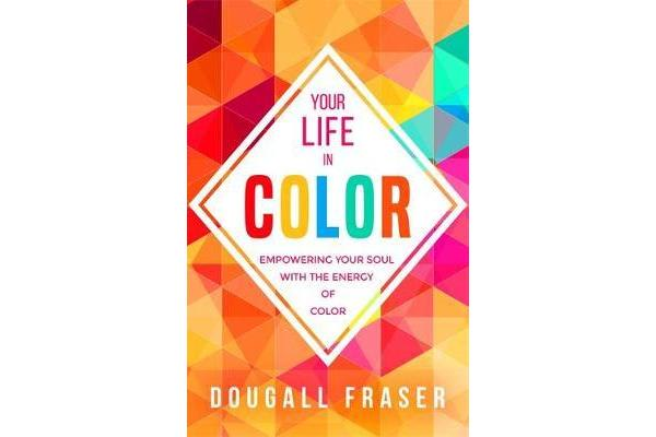 Your Life in Colour - Empowering Your Soul with the Energy of Colour