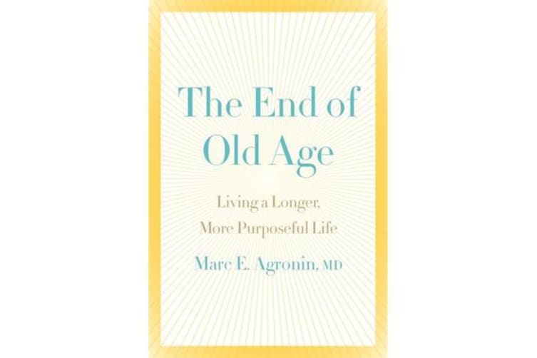 The End of Old Age - Living a longer, more purposeful life
