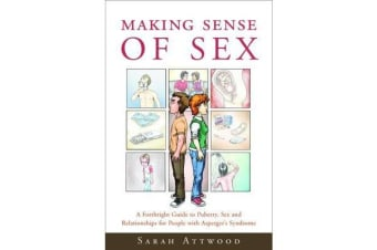 Making Sense of Sex - A Forthright Guide to Puberty, Sex and Relationships for People with Asperger's Syndrome