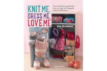 Knit Me, Dress Me, Love Me - Cute Knitted Animals and Their Mini-Me Toys, with Keepsake Outfits to Knit & Sew