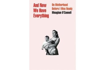 And Now We Have Everything - On Motherhood Before I Was Ready