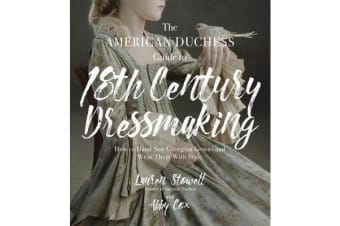 The American Duchess Guide to 18th Century Dressmaking - How to Hand Sew Georgian Gowns and Wear Them With Style