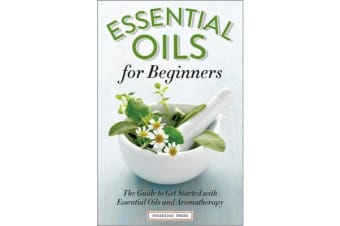 Essential Oils for Beginners - The Guide to Get Started with Essential Oils and Aromatherapy