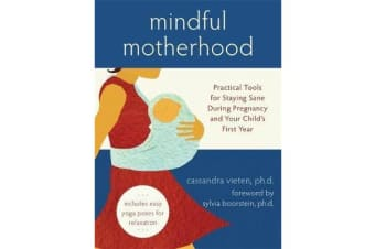 Mindful Motherhood: Practical Tools for Staying Sane During Pregnancy and Your Child's First Year - Practical Tools for Staying Sane During Pregnancy and Your Child's First Year