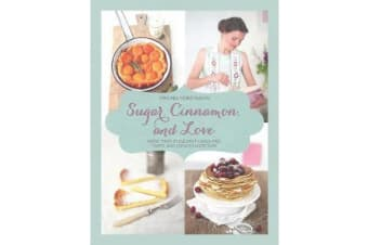 Sugar, Cinnamon, and Love - More Than 70 Elegant Cakes, Pies, Tarts, and Cookies Made Easy