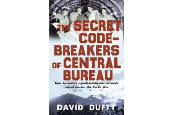 The Secret Code-Breakers of Central Bureau - how Australia's signals-intelligence network shortened the Pacific War