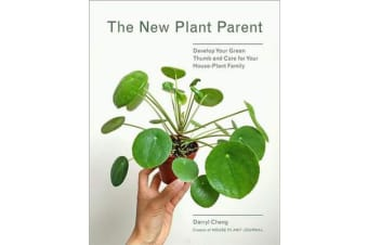 The New Plant Parent - Develop Your Green Thumb and Care for Your House-Plant Family