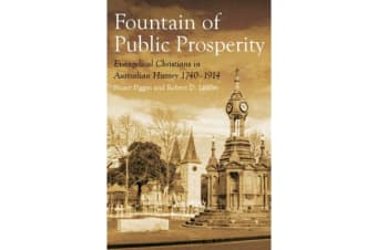 The Fountain of Public Prosperity - Evangelical Christians in Australian History 1740-1914
