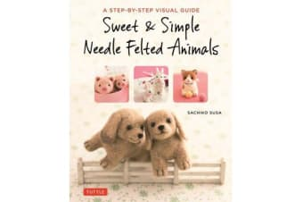 Sweet and Simple Needle Felted Animals - A Step-by-Step Visual Guide