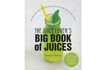 The Juice Lover's Big Book of Juices - 425 Recipes for Super Nutritious and Crazy Delicious Juices