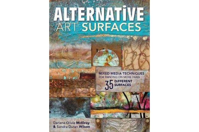 Alternative Art Surfaces - Mixed-Media Techniques for Painting on More Than 35 Different Surfaces
