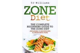 Zone Diet - The Ultimate Beginners Guide to the Zone Diet (Includes 75 Recipes and a 2 Week Meal Plan)