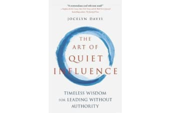 The Art of Quiet Influence - Timeless Wisdom for Leading Without Authority