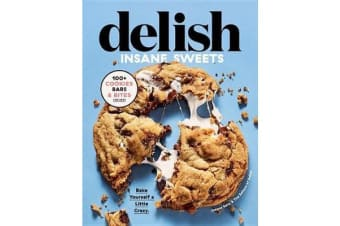 Delish Insane Sweets - Bake Yourself a Little Crazy: 100  Cookies, Bars, Bites, and Treats