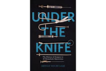 Under the Knife - A History of Surgery in 28 Remarkable Operations
