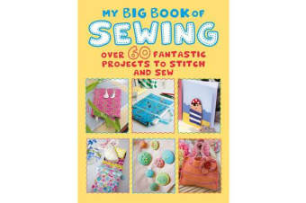 My Big Book of Sewing - Over 60 Fantastic Projects to Stitch and Sew