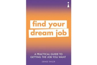 A Practical Guide to Getting the Job you Want - Find Your Dream Job
