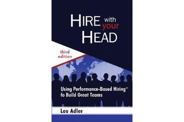 Hire With Your Head - Using Performance-Based Hiring to Build Great Teams
