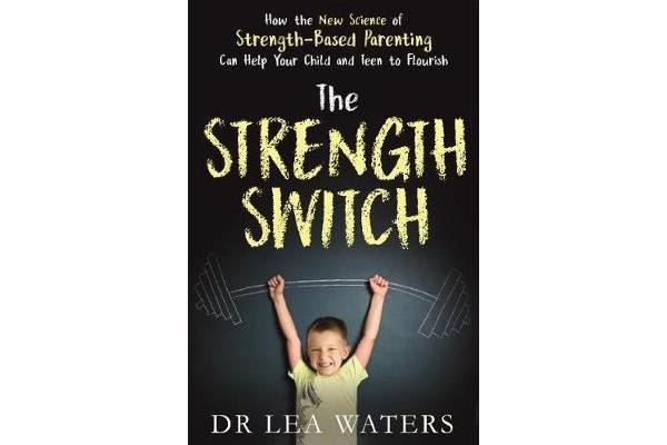 The Strength Switch - How the New Science of Strength-Based Parenting Helps Your Child and Teen to Flourish