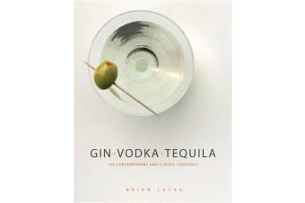 Gin, Vodka, Tequila - 150 Contemporary and Classic Cocktails