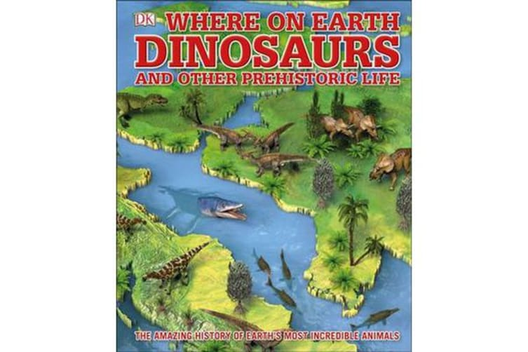 What's Where on Earth Dinosaurs and Other Prehistoric Life - The amazing history of earth's most incredible animals