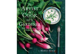 The Artist, the Cook, and the Gardener - Recipes Inspired by Painting from the Garden