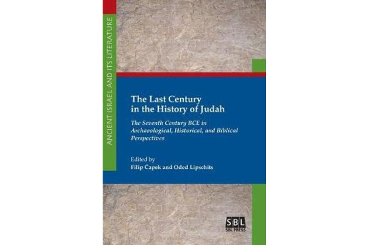 The Last Century in the History of Judah - The Seventh Century BCE in Archaeological, Historical, and Biblical Perspectives